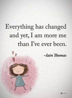 quotes Everything has changed and yet, I am more me than I've ever been.