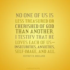 No one of us is less treasured or cherished of God than another.  I testify that…