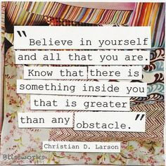 """Believe in yourself and all that you are. Know that there is something inside you that is greater than any obstacle."" Christian D. Larson"