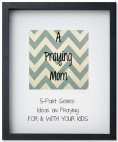 A PRAYING MOM: 5-part series. Ideas on praying FOR YOUR KIDS and WITH YOUR KIDS. All week.