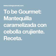 To be Gourmet: Mantequilla caramelizada con cebolla crujiente. Receta.