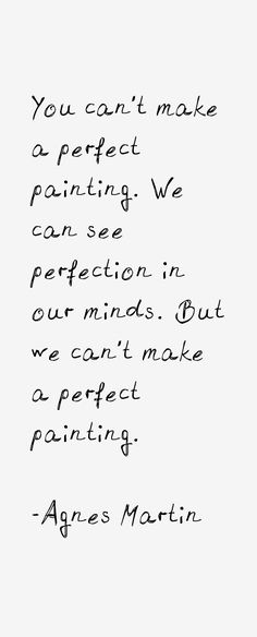 """You can't make a perfect painting. We can see perfection in our minds. But we can't make a perfect painting."" -Agnes Martin"