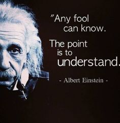 Any fool can know. The point is to understand. ~Albert Einstein ..*