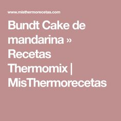 Bundt Cake de mandarina » Recetas Thermomix   MisThermorecetas