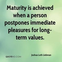 Maturity Quotes Maturity Is The Ability To Think Speak And Act Your Feelings Within .
