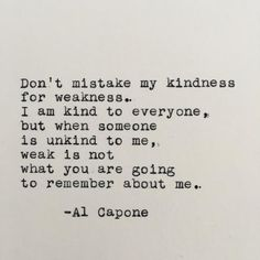 Dont mistake my kindness for weakness. I am kind to everyone, but when someone is unkind to me, weak is not what you are going to remember about me. Al Capone ------- Ive loved vintage typewriters since the first time I set eyes on one. With this piece, I Time Quotes Life, Now Quotes, Great Quotes, Words Quotes, Wise Words, Quotes To Live By, Be Kind Quotes, Remember Me Quotes, Hang On Quotes