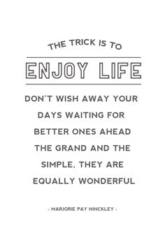 """The trick is to enjoy life. Don't wish away your days, waiting for better ones ahead. The grand and the simple, they are equally wonderful""   - Marjorie Pay Hinckley"