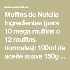 Muffins de Nutella Ingredientes (para 10 mega muffins o 12 muffins normales): 100ml de aceite suave 150g de azúcar blanco 2 huevo...