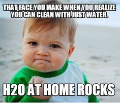 Meme Maker - That face you make when you realize you can clean with just water. H2O at Home R Meme Maker!