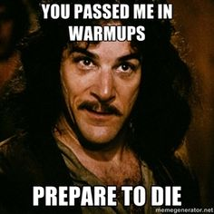 You passed me in warmups Prepare to die | Inigo Montoya