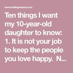 Ten things I want my 10-year-old daughter to know: 1. It is not your job to keep the people you love happy. Not me, not Daddy, not your brother, not your friends. I promise, it's not. The hard truth is that you can't, anyway. 2. Your physical fearlessness is a strength. Please continue using your body in the world: run, jump, climb, throw. I love watching you streaking down the soccer