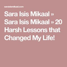 Sara Isis Mikaal » Sara Isis Mikaal » 20 Harsh Lessons that Changed My Life!