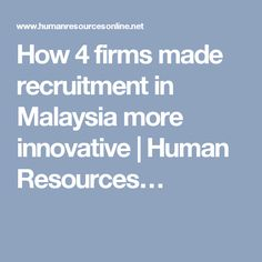 How 4 firms made recruitment in Malaysia more innovative | Human Resources…