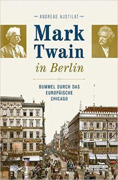 Mark Twain in Berlin. Bummel durch das europäische Chicago: Amazon.de: Andreas Austilat: Bücher