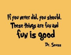 """""""If you never did, you should. These things are fun and fun is good."""" - Dr. Seuss"""