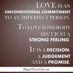 Love is an unconditional commitment to an imperfect person.  To love somebody isn't just a strong feeling.  It is a decision, a judgement and a promise. #Love #Marriage #Quote