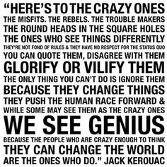 Here's to the crazy ones, The Misfits, The Rebels, The trouble makers...