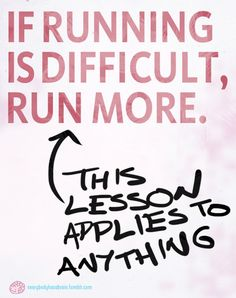 If running is difficult, run more...