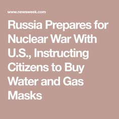 Russia Prepares for Nuclear War With U.S., Instructing Citizens to Buy Water and Gas Masks