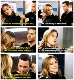 "Halstead: ""Come on. You're not gonna miss this?"" Lindsay: ""I'm moving to a task force."" Halstead: ""There's like a silent 'up' there. Like 'I'm moving up to a task force.' "" Lindsay: ""No, I'm saying they see action. It's not like it's the last time I'm gonna put on a vest."" Halstead: ""No. It's just the last time I'm gonna help you get it on right."" (2x10)"