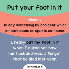 Idiom of the day: Put your foot in it. Meaning: To say something by accident which embarrasses or upsets someone. Example: I really put my foot in it when I asked her how her husband was. I forgot that he died last year.