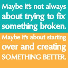 Maybe it's not always about trying to fix something broken. Maybe it's about starting over and creating something #better.  #motivational #inspirational
