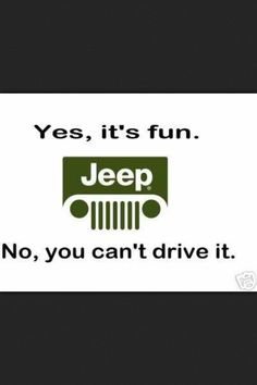 HAHA, this is so true for me and my Jeep. If you have driven it consider yourself privileged. Visit http://www.jimclickbpn.com
