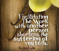"""Facilitating The Work with another person shortens the suffering of you both."" ~ Byron Katie"