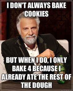 I dont always bake cookies but when I do I only bake 4 becau - The Most Interesting Man In The World