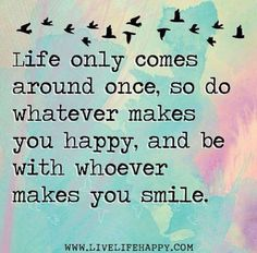 """You only have one life to live. Do it according to your own terms. """"Life only comes around once, so do whatever makes you happy, and be with whoever makes you smile."""" — Unknown"""