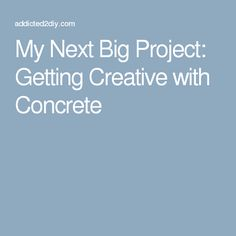 My Next Big Project: Getting Creative with Concrete
