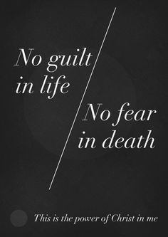 No guilt in life, no fear in death  This is the power of Christ in me  (line from 'In Christ Alone' written by Stuart Townend and Keith Getty)