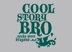 """""""Cool Story, Bro!  Needs More Dragons."""" ... ....  I was writing a a cool story with a negative number of dragons, I gave up when they deleted everything I'd written    ..     (SnorgTees t-shirt logo)"""