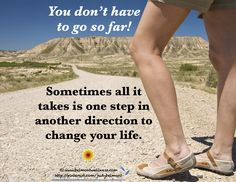 Take one step in a different direction to change your life.