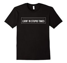 Livin' In Stupid Times Smart People Tees, http://www.amazon.com/dp/B0741Z9X7J/ref=cm_sw_r_pi_dp_x_MTOCzbXH3F378 Humorous t-shirt that shows your disdain for the times we live in. Weather it is political, social, or environmental you will show the world how you feel. Show your sarcasm in this graphic tshirt. Mens, Womens and Kids, Childrens sizes