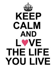 Keep Calm and Love the Life You Live
