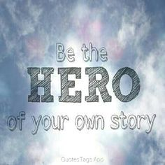 You don't need someone else to be the hero of my your story u can be the hero