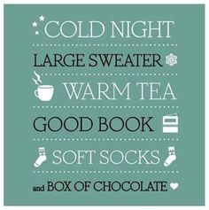Cold Night ,Large Sweater, Warm Tea, Good Book, Soft Socks, and a Box of Chocolate…this is perfect.