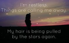 I'm restless. Things are calling me away. My hair is being pulled by the stars again. -Anais Nin
