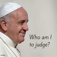 Who am I to judge? - Pope Francis -- Now tell me, what other Pope would be so bold to say this? Pope Francis Quotes, Catholic Blogs, Great Quotes, Inspirational Quotes, Religion Quotes, Jesus Face, Finding God, Famous Words, Live Happy