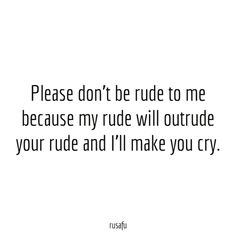 Please don't be rude to me because my rude will outrude your rude and I'll make you cry. - RUSAFU - Rude Quotes, Sarcastic Sayings, Funny Thoughts