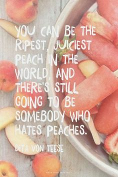 You can be the ripest juiciest peach in the world, and there's still going to be somebody who hates peaches. - Dita von Teese staying positive, positivity #positivity