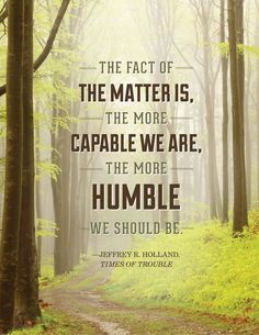 """The fact of the matter is, the more capable we are, the more humble we should be."" - Elder Jeffrey R. Holland, For Times of Trouble"