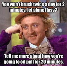 You won't brush twice a day for two minutes, let alone floss? Tell me more about how your going to oil pull for 20 minutes!
