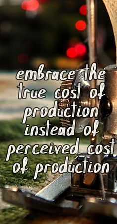 we need to embrace true cost production instead of perceived cost production.