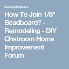 """How To Join 1/8"""" Beadboard? - Remodeling - DIY Chatroom Home Improvement Forum"""