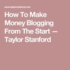 How To Make Money Blogging From The Start — Taylor Stanford