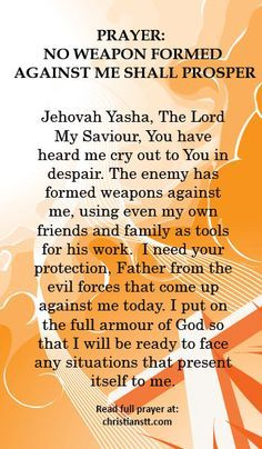 No Weapon Formed Against Me Shall Prosper Prayer: No Weapon Formed Against Me Shall Prosper. A prayer of encouragement and protection.Prayer: No Weapon Formed Against Me Shall Prosper. A prayer of encouragement and protection. Prayer Times, Prayer Scriptures, Bible Prayers, Faith Prayer, God Prayer, Power Of Prayer, Prayer Quotes, Bible Quotes, Deliverance Prayers
