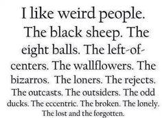 .I like weird people.