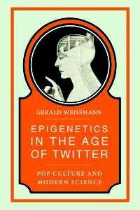 """Epigenetics in the Age of Twitter by Gerald Weissman     """"Erudite energy leaps from this lively commingling of art, culture and science.""""—Nature"""